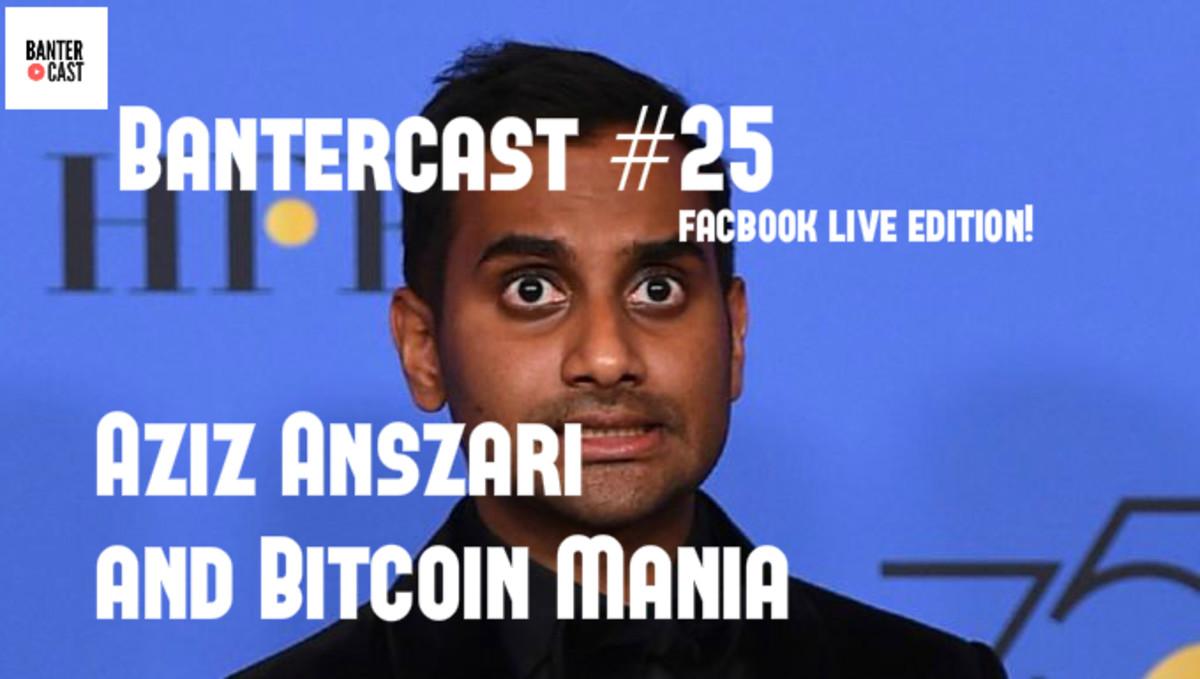 Bantercast ep 25 Aziz